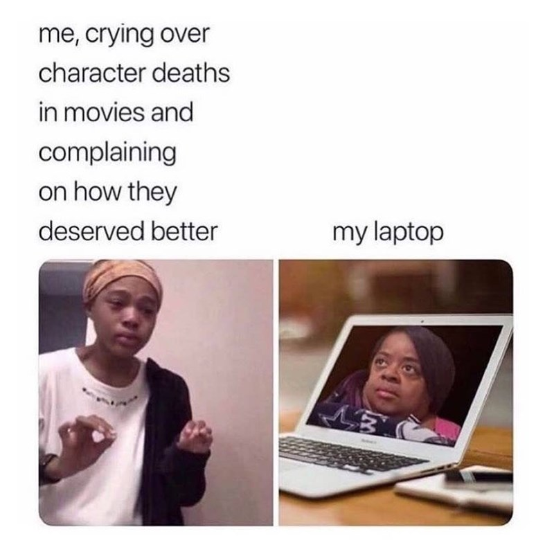 Facial expression - me, crying over character deaths in movies and complaining on how they deserved better my laptop