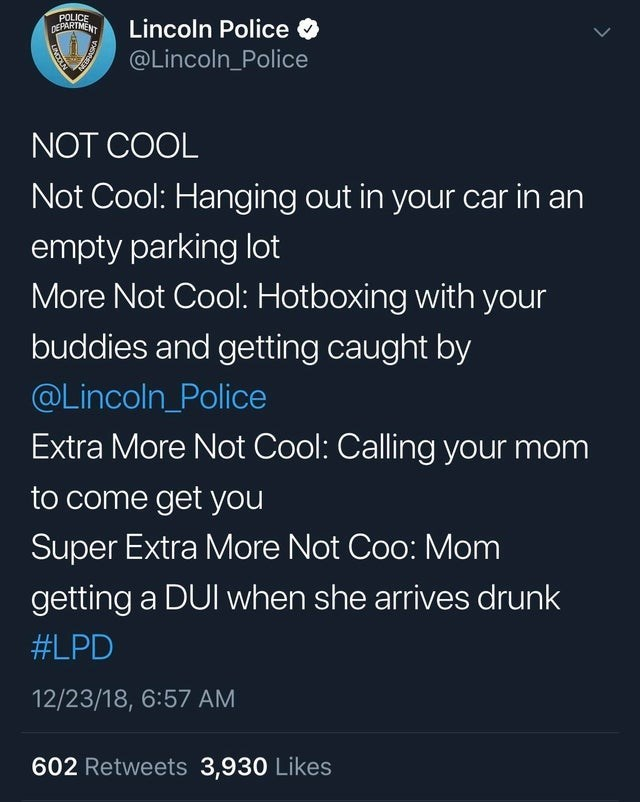 trashy moment - Text - POLICE DEPARTMENT Lincoln Police @Lincoln_Police NOT COOL Not Cool: Hanging out in your car in an empty parking lot More Not Cool: Hotboxing with your buddies and getting caught by @Lincoln_Police Extra More Not Cool: Calling your mom to come get you Super Extra More Not Coo: Mom getting a DUI when she arrives drunk #LPD 12/23/18, 6:57 AM 602 Retweets 3,930 Likes LNCOLN