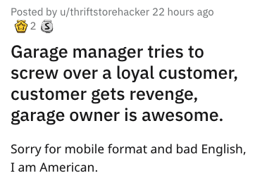 garage scam - Text - Posted by u/thriftstorehacker 22 hours ago 2 S Garage manager tries to screw over a loyal customer, customer gets revenge, garage owner is awesome. Sorry for mobile format and bad English, I am American.