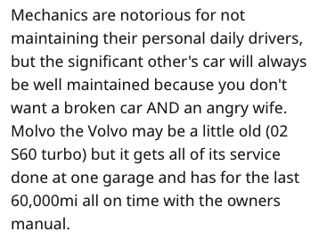 garage scam - Text - Mechanics are notorious for not maintaining their personal daily drivers, but the significant other's car will always be well maintained because you don't want a broken car AND an angry wife Molvo the Volvo may be a little old (02 S60 turbo) but it gets all of its service done at one garage and has for the last 60,000mi all on time with the owners manual