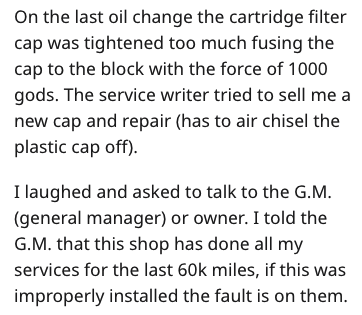 garage scam - Text - On the last oil change the cartridge filter cap was tightened too much fusing the cap to the block with the force of 1000 gods. The service writer tried to sell me a new cap and repair (has to air chisel the plastic cap off) I laughed and asked to talk to the G.M (general manager) or owner. I told the G.M. that this shop has done all my services for the last 60k miles, if this was improperly installed the fault is on them.