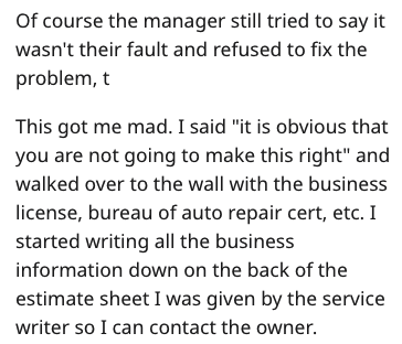 """garage scam - Text - Of course the manager still tried to say it wasn't their fault and refused to fix the problem, t This got me mad. I said """"it is obvious that you are not going to make this right"""" and walked over to the wall with the business license, bureau of auto repair cert, etc. I started writing all the business information down on the back of the estimate sheet I was given by the service writer so I can contact the owner."""