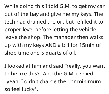 """garage scam - Text - While doing this I told G.M. to get my car out of the bay and give me my keys. The tech had drained the oil, but refilled it to proper level before letting the vehicle leave the shop. The manager then walks up with my keys AND a bill for 15min of shop time and 5 quarts of oil. I looked at him and said """"really, you want to be like this?"""" And the G.M. replied """"yeah, I didn't charge the 1hr minimum so feel lucky"""""""