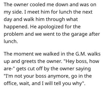 """garage scam - Text - The owner cooled me down and was on my side. I meet him for lunch the next day and walk him through what happened. He apologized for the problem and we went to the garage after lunch The moment we walked in the G.M. walks up and greets the owner. """"Hey boss, how are-"""" gets cut off by the owner saying """"I'm not your boss anymore, go in the office, wait, and I will tell you why"""""""