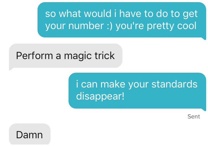 tinder - Text - so what would i have to do to get your number :) you're pretty cool Perform a magic trick i can make your standards disappear! Sent Damn