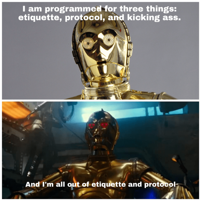 C-3po - I am programmed for three things: etiquette, protocol, and kicking ass. And I'm all out of etiquetté and protocol-