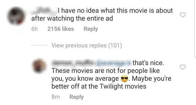 Text - I have no idea what this movie is about after watching the entire ad 2156 likes Reply 6h View previous replies (101) that's nice These movies are not for people like you, you know average Maybe you're better off at the Twilight movies 8m Reply