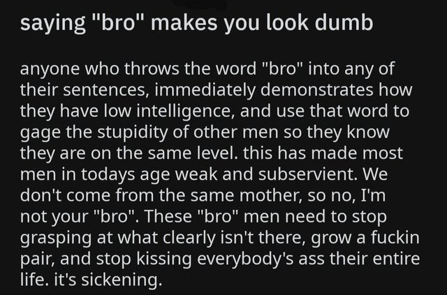 """Text - saying """"bro"""" makes you look dumb anyone who throws the word """"bro"""" into any of their sentences, immediately demonstrates how they have low intelligence, and use that word to gage the stupidity of other men so they know they are on the same level. this has made most men in todays age weak and subservient. We don't come from the same mother, so no, I'm not your """"bro"""". These """"bro"""" men need to stop grasping at what clearly isn't there, grow a fuckin pair, and stop kissing everybody's ass their"""