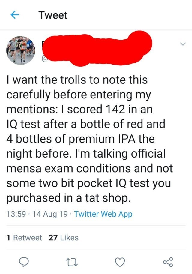 Text - Tweet I want the trolls to note this carefully before entering my mentions: I scored 142 in an IQ test after a bottle of red and 4 bottles of premium IPA the night before. I'm talking official mensa exam conditions and not some two bit pocket IQ test you purchased in a tat shop 13:59 14 Aug 19 Twitter Web App 1 Retweet 27 Likes