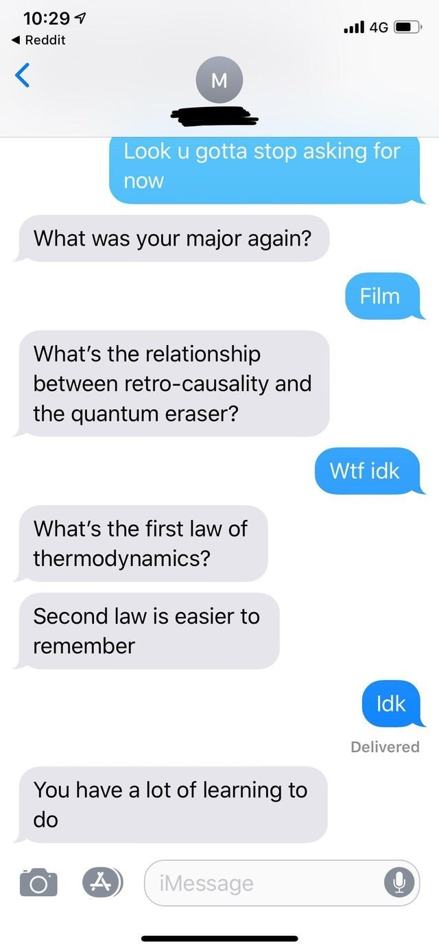 Text - 10:29 il 4G Reddit Look u gotta stop asking for now What was your major again? Film What's the relationship between retro-causality and the quantum eraser? Wtf idk What's the first law of thermodynamics? Second law is easier to remember Idk Delivered You have a lot of learning to do iMessage