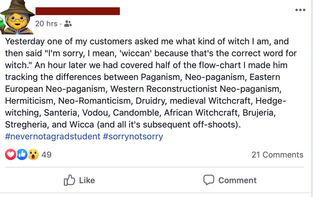 """Text - 20 hrs Yesterday one of my customers asked me what kind of witch I am, and then said """"I'm sorry, I mean, 'wiccan' because that's the correct word for witch."""" An hour later we had covered half of the flow-chart I made him tracking the differences between Paganism, Neo-paganism, Eastern European Neo-paganism, Western Reconstructionist Neo-paganism, Hermiticism, Neo-Romanticism, Druidry, medieval Witchcraft, Hedge- witching, Santeria, Vodou, Candomble, African Witchcraft, Brujeria, Stregheri"""