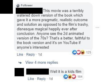 Text - Follower This movie was a terribly watered down version of the book which gave it a more pragmatic, realistic outcome and solution as opposed to the film's trashy disnesque magical happily ever after conclusion. Anyone see the 2d animated version of the 70s? That's a better, faithful to the book version and it's on YouTube if anyone's interested 125 Like Reply 1d View 4 more replies Well it is a kids film O 164 Like Reply 1d
