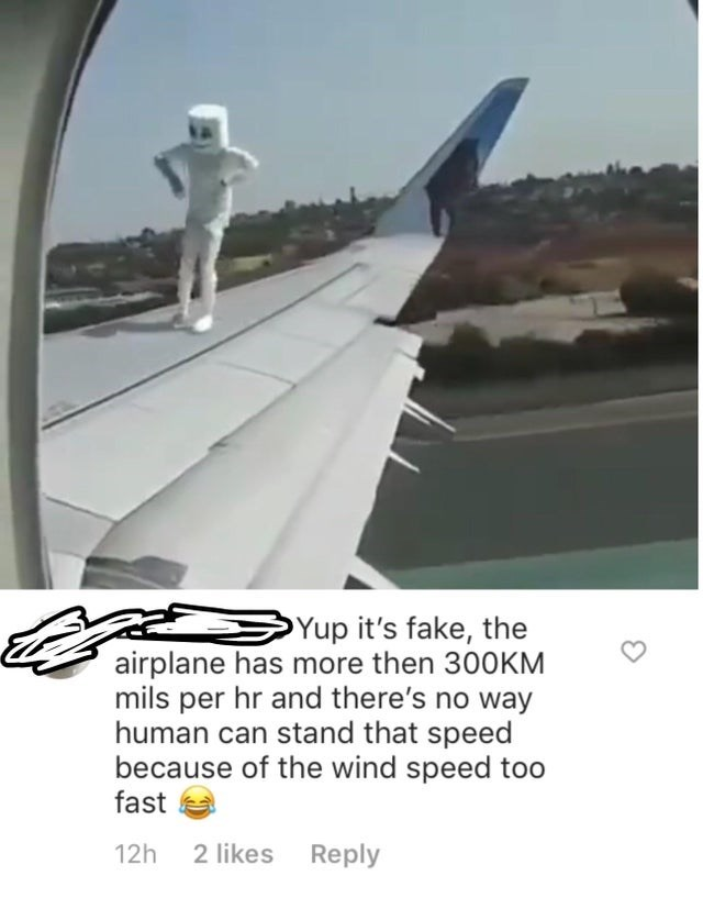 Airplane - Yup it's fake, the airplane has more then 300KM mils per hr and there's no way human can stand that speed because of the wind speed too fast 2 likes Reply 12h