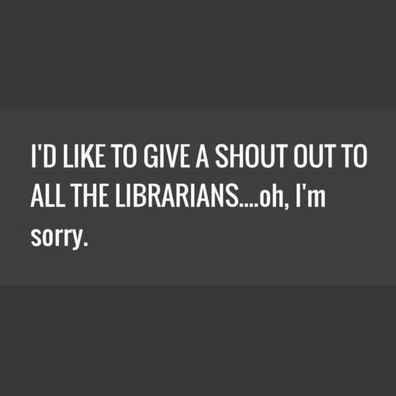 Text - I'D LIKE TO GIVE A SHOUT OUT TO ALL THE LIBRARIAN....h, I'm sorry.