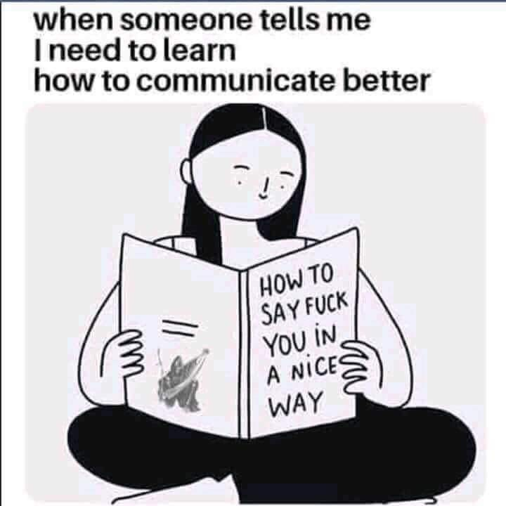 """Meme that reads, """"when someone tells me I need to learn how to communicate better"""" above an illustration of a book title that reads, """"HOW TO SAY FUCK YOU IN A NICE WAY"""""""