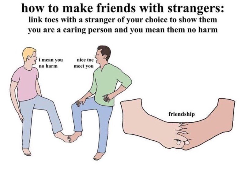 Text - how to make friends with strangers: link toes with a stranger of your choice to show them you are a caring person and you mean them no harm i mean you no harm nice toe meet you friendship