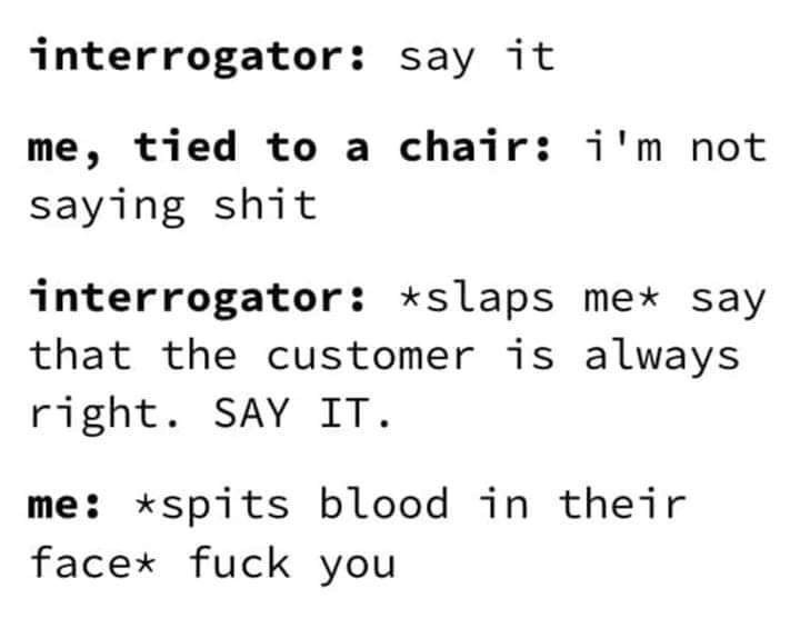 Text - interrogator: say it me, tied to a chair: i'm not saying shit interrogator: *slaps me say that the customer is always right. SAY IT. me: *spits blood in their face* fuck you