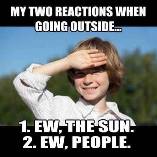 Internet meme - MY TWO REACTIONS WHEN GOING OUTSIDE.. 1. EW, THE SUN 2. EW, PEOPLE.