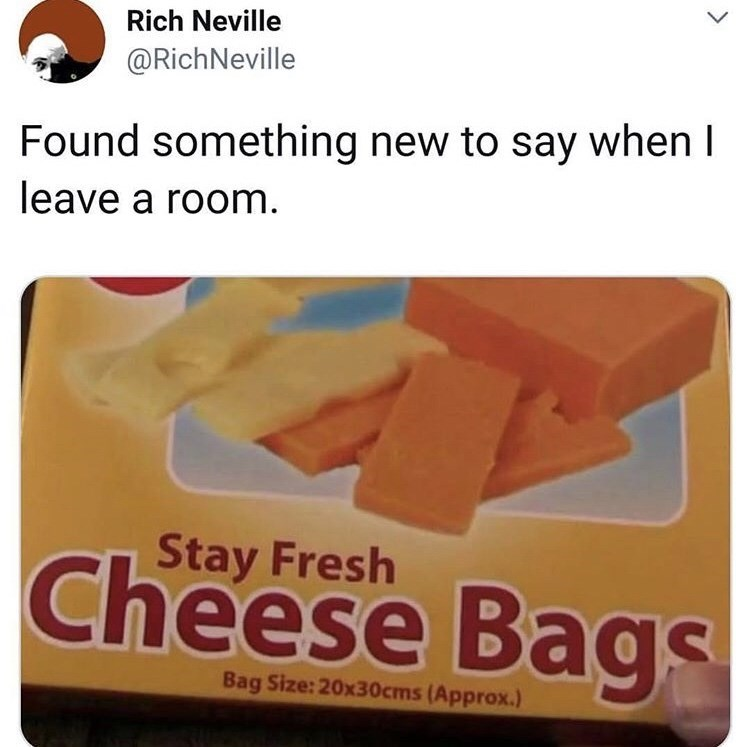 Food - Rich Neville @RichNeville Found something new to say when I leave a room Stay Fresh Cheese Bags Bag Size: 20x30cms (Approx.)