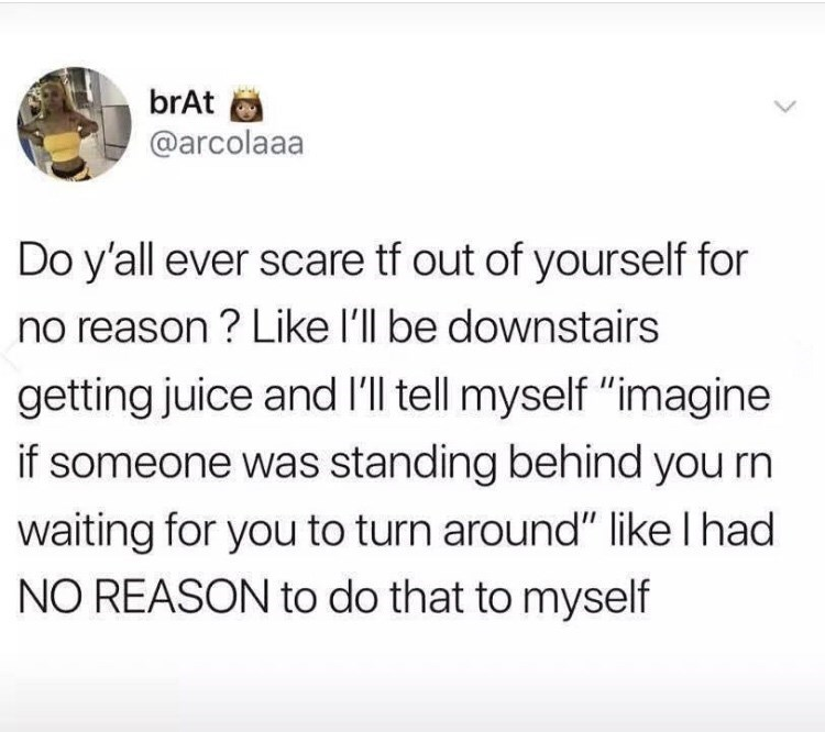 """Text - brAt @arcolaaa Do y'all ever scare tf out of yourself for no reason? Like l'll be downstairs getting juice and I'l tell myself """"imagine if someone was standing behind you rn waiting for you to turn around"""" like I had NO REASON to do that to myself"""