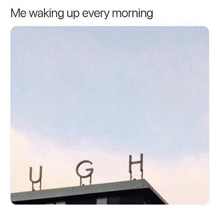 Text - Me waking up every morning GH