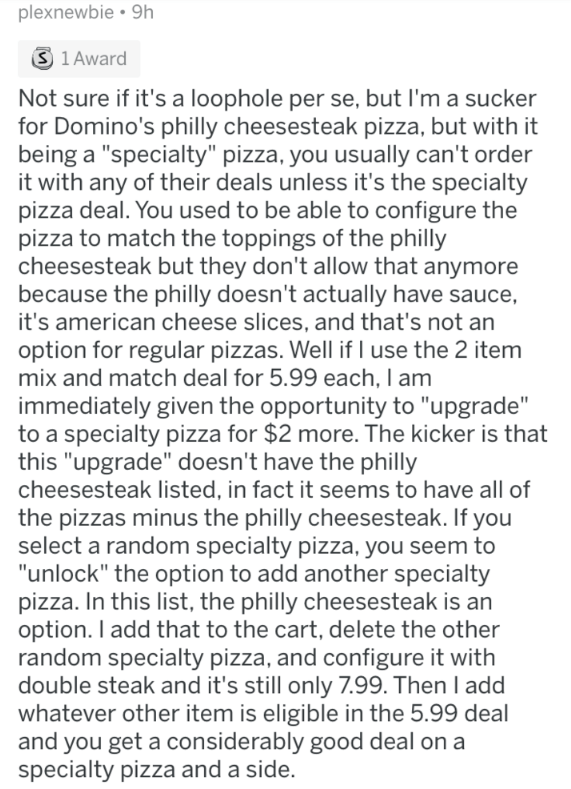 """askreddit - Text - plexnewbie 9h S 1 Award Not sure if it's a loophole per se, but I'm a sucker for Domino's philly cheesesteak pizza, but with it being a """"specialty"""" pizza, you usually can't order it with any of their deals unless it's the specialty pizza deal. You used to be able to configure the pizza to match the toppings of the philly cheesesteak but they don't allow that anymore because the philly doesn't actually have sauce, it's american cheese slices, and that's not an option for regula"""