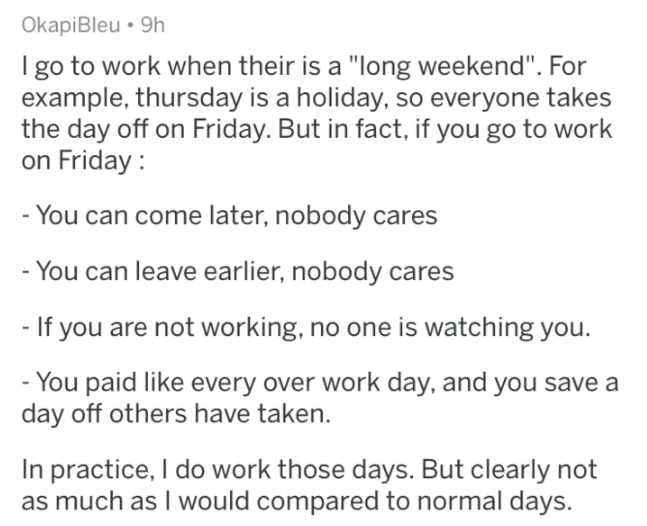 """askreddit - Text - OkapiBleu 9h I go to work when their is a """"long weekend"""". For example, thursday is a holiday, so everyone takes the day off on Friday. But in fact, if you go to work on Friday -You can come later, nobody cares - You can leave earlier, nobody cares - If you are not working, no one is watching you. - You paid like every over work day, and you save a day off others have taken. In practice, I do work those days. But clearly not as much as I would compared to normal days."""