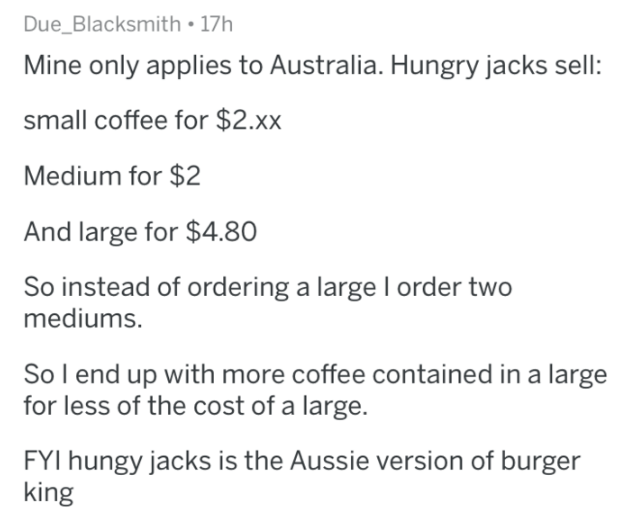 askreddit - Text - Due_Blacksmith 17h Mine only applies to Australia. Hungry jacks sell: small coffee for $2.xx Medium for $2 And large for $4.80 So instead of ordering a large I order two mediums. So l end up with more coffee contained in a large for less of the cost of a large. FYI hungy jacks is the Aussie version of burger king