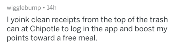 askreddit - Text - wigglebump 14h yoink clean receipts from the top of the trash can at Chipotle to log in the app and boost my points toward a free meal