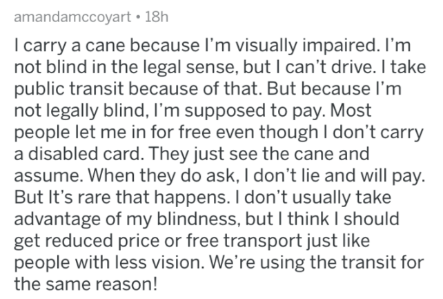 askreddit - Text - amandamccoyart 18h I carry a cane because I'm visually impaired. I'm not blind in the legal sense, but I can't drive. I take public transit because of that. But because I'm not legally blind, I'm supposed to pay. Most people let me in for free even though I don't carry a disabled card. They just see the cane and assume. When they do ask, I don't lie and will pay. But It's rare that happens. I don't usually take advantage of my blindness, but I think I should get reduced price