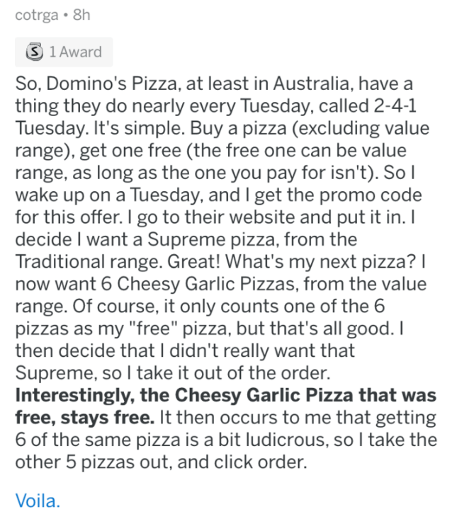 askreddit - Text - cotrga 8h S 1 Award So, Domino's Pizza, at least in Australia, have a thing they do nearly every Tuesday, called 2-4-1 Tuesday. It's simple. Buy a pizza (excluding value range), get one free (the free one can be value range, as long as the one you pay for isn't). So I wake up on a Tuesday, and I get the promo code for this offer. I go to their website and put it in. I decide I want a Supreme pizza, from the Traditional range. Great! What's my next pizza? I now want 6 Cheesy Ga