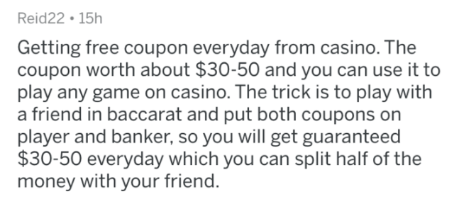 askreddit - Text - Reid22 15h Getting free coupon everyday from casino. The coupon worth about $30-50 and you can use it to play any game on casino. The trick is to play with a friend in baccarat and put both coupons on player and banker, so you will get guaranteed $30-50 everyday which you can split half of the money with your friend.