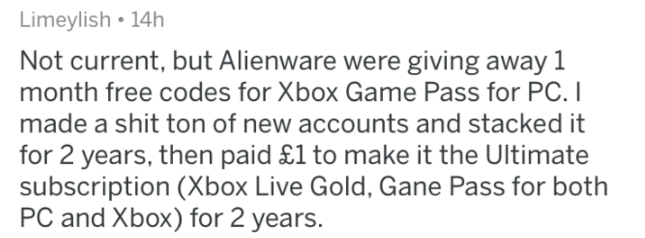 askreddit - Text - Limeylish 14h Not current, but Alienware were giving away 1 month free codes for Xbox Game Pass for PC. I made a shit ton of new accounts and stacked it for 2 years, then paid £1 to make it the Ultimate subscription (Xbox Live Gold, Gane Pass for both PC and Xbox) for 2 years.