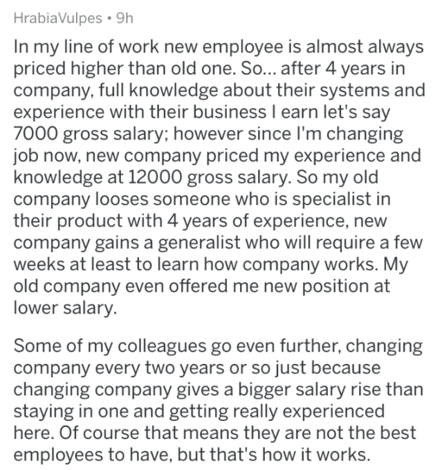 askreddit - Text - HrabiaVulpes 9h In my line of work new employee is almost always priced higher than old one. So... after 4 years in company, full knowledge about their systems and experience with their business I earn let's say 7000 gross salary; however since I'm changing job now, new company priced my experience and knowledge at 12000 gross salary. So my old company looses someone who is specialist in product with 4 years of experience, new company gains a generalist who will require a few