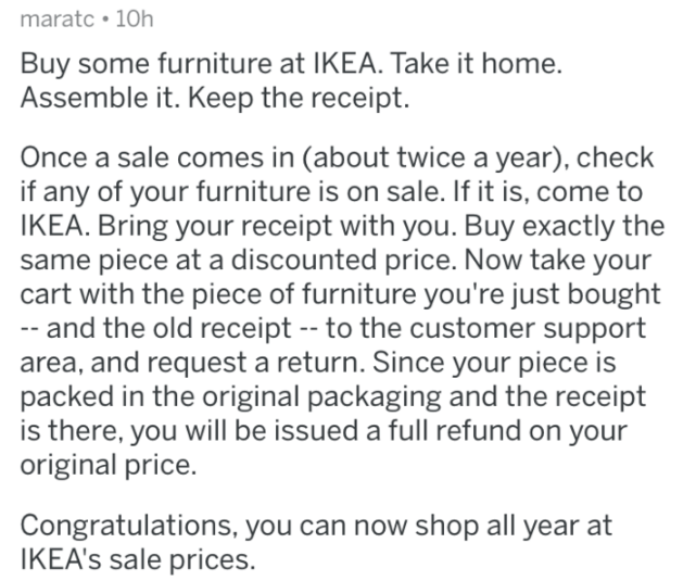 askreddit - Text - maratc 10h Buy some furniture at IKEA. Take it home. Assemble it. Keep the receipt. Once a sale comes in (about twice a year), check if any of your furniture is on sale. If it is, come to IKEA. Bring your receipt with you. Buy exactly the same piece at a discounted price. Now take your cart with the piece of furniture you're just bought and the old receipt -- to the customer support area, and request a return. Since your piece is packed in the original packaging and the receip