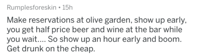 askreddit - Text - Rumplesforeskin 15h Make reservations at olive garden, show up early, you get half price beer and wine at the bar while you wait.... So show up an hour early and boom. Get drunk on the cheap.