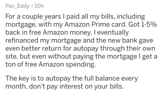 askreddit - Text - Pac_Eddy 10h For a couple years I paid all my bills, including mortgage, with my Amazon Prime card. Got 1-5% back in free Amazon money. I eventually refinanced my mortgage and the new bank gave even better return for autopay through their own site, but even without paying the mortgage I get a ton of free Amazon spending. The key is to autopay the full balance every month, don't pay interest on your bills