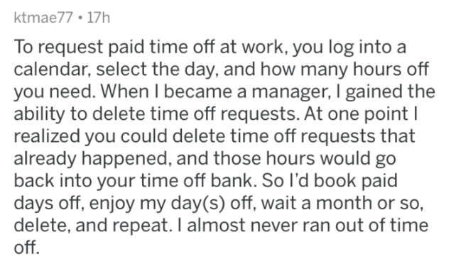 askreddit - Text - ktmae77 17h To request paid time off at work, you log into a calendar, select the day, and how many hours off you need. When I became a manager, I gained the ability to delete time off requests. At one point realized you could delete time off requests that already happened, and those hours would go back into your time off bank. So I'd book paid days off, enjoy my day(s) off, wait a month or so, delete, and repeat. I almost never ran out of time off