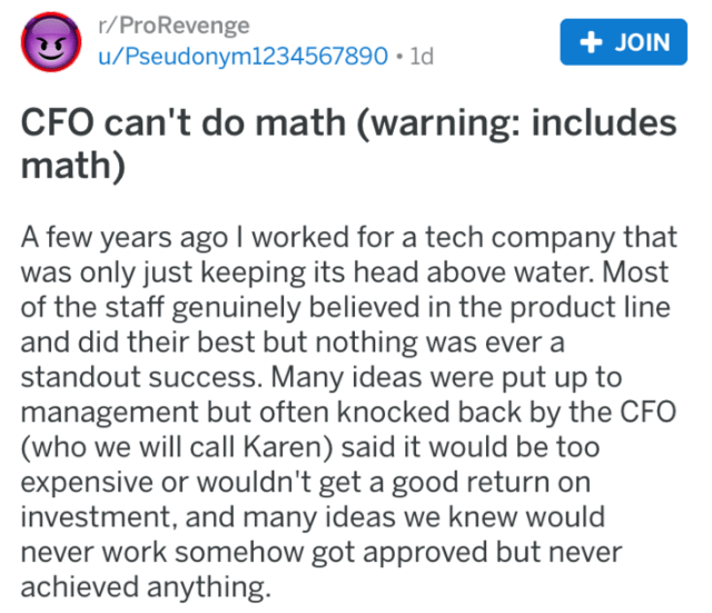 revenge - Text - r/ProRevenge u/Pseudonym1234567890 1d JOIN CFO can't do math (warning: includes math) A few years ago I worked for a tech company that was only just keeping its head above water. Most of the staff genuinely believed in the product line and did their best but nothing was ever a standout success. Many ideas were put up to management but often knocked back by the CFO (who we will call Karen) said it would be too expensive or wouldn't get a good return on investment, and many ideas