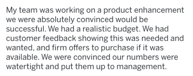revenge - Text - My team was working on a product enhancement we were absolutely convinced would be successful. We had a realistic budget. We had customer feedback showing this was needed and wanted, and firm offers to purchase if it was available. We were convinced our numbers were watertight and put them up to management.