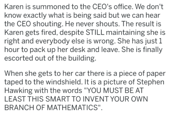 """revenge - Text - Karen is summoned to the CEO's office. We don't know exactly what is being said but we can hear the CEO shouting. He never shouts. The result is Karen gets fired, despite STILL maintaining she is right and everybody else is wrong. She has just 1 hour to pack up her desk and leave. She is finally escorted out of the building When she gets to her car there is a piece of paper taped to the windshield. It is a picture of Stephen Hawking with the words """"YOU MUST BE AT LEAST THIS SMAR"""
