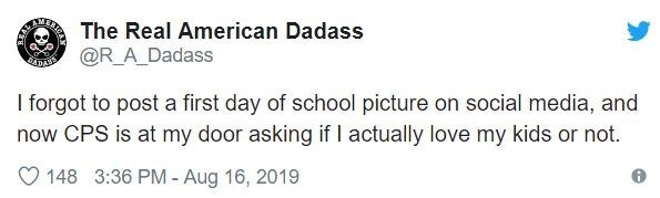 parenting - Text - The Real American Dadass ARESER M @R_A_Dadass ADAR I forgot to post a first day of school picture on social media, and now CPS is at my door asking if I actually love my kids or not. 148 3:36 PM Aug 16, 2019