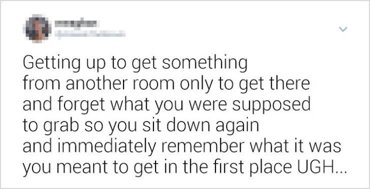 funny women - Text - Getting up to get something from another room only to get there and forget what you were supposed to grab so you sit down again and immediately remember what it was you meant to get in the first place UGH...