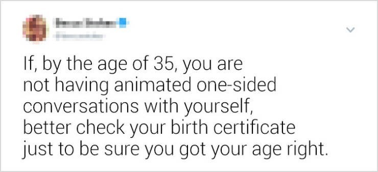 funny women - Text - If, by the age of 35, you are not having animated one-sided conversations with yourself, better check your birth certificate just to be sure you got your age right.