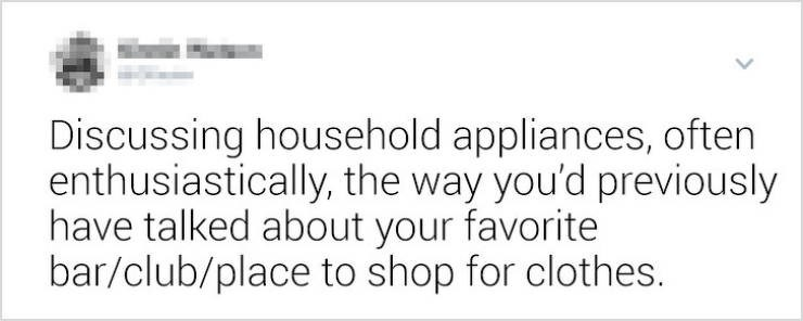 funny women - Text - Discussing household appliances, often enthusiastically, the way you'd previously have talked about your favorite bar/club/place to shop for clothes.
