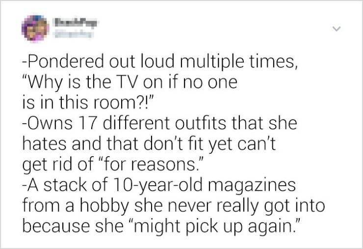 """funny women - Text - -Pondered out loud multiple times, """"Why is the TVon if no one is in this room?!"""" -Owns 17 different outfits that she hates and that don't fit yet can't get rid of """"for reasons."""" -A stack of 10-year-old magazines from a hobby she never really got into because she """"might pick up again."""""""