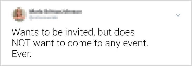 funny women - Text - Wants to be invited, but does NOT want to come to any event. Ever.