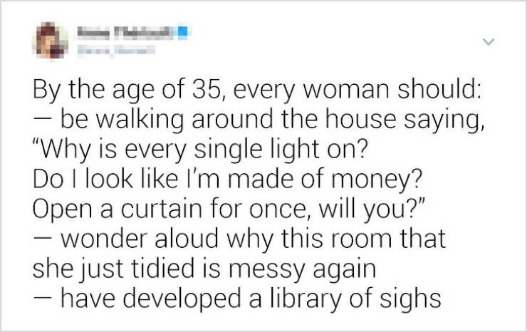 "funny women - Text - By the age of 35, every woman should: be walking around the house saying, ""Why is every single light on? Do I look like I'm made of money? Open a curtain for once, will you?"" wonder aloud why this room that she just tidied is messy again have developed a library of sighs"