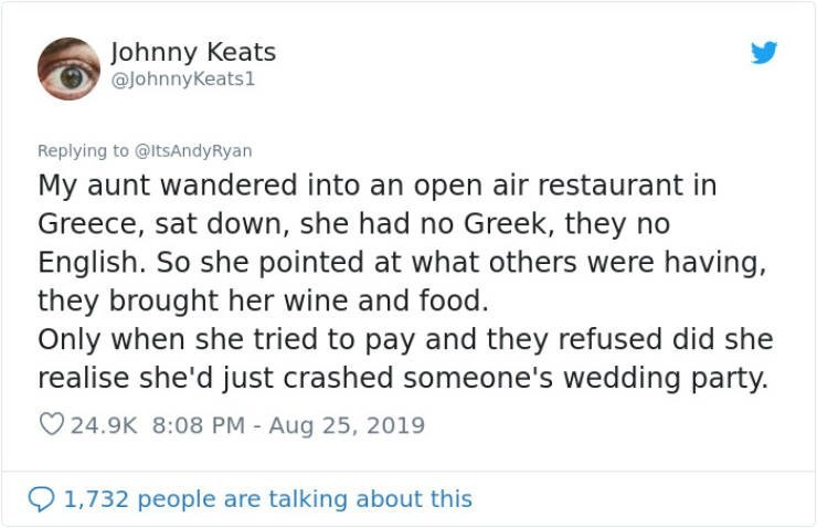 embarrassing tweet - Text - Johnny Keats @johnnyKeats1 Replying to @ltsAndyRyan My aunt wandered into an open air restaurant in Greece, sat down, she had no Greek, they no English. So she pointed at what others were having, they brought her wine and food. Only when she tried to pay and they refused did she realise she'd just crashed someone's wedding party. 24.9K 8:08 PM Aug 25, 2019 1,732 people are talking about this