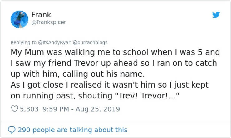 """embarrassing tweet - Text - Frank @frankspicer Replying to @ItsAndyRyan @ourrachblogs My Mum was walking me to school when I was 5 and I saw my friend Trevor up ahead so I ran on to catch up with him, calling out his name. As I got close I realised it wasn't him so I just kept on running past, shouting """"Trev! Trevor!.."""" 5,303 9:59 PM - Aug 25, 2019 290 people are talking about this"""